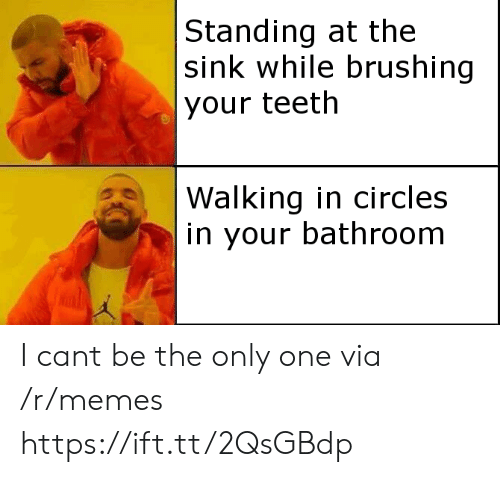 Memes, Circles, and Only One: Standing at the  sink while brushing  your teeth  Walking in circles  in your bathroom I cant be the only one via /r/memes https://ift.tt/2QsGBdp