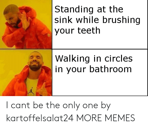 Dank, Memes, and Target: Standing at the  sink while brushing  your teeth  Walking in circles  in your bathroom I cant be the only one by kartoffelsalat24 MORE MEMES