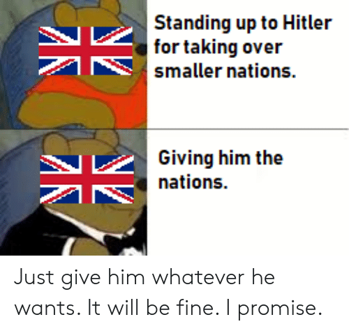 History, Hitler, and Him: Standing up to Hitler  for taking over  smaller nations.  Giving him the  nations. Just give him whatever he wants. It will be fine. I promise.