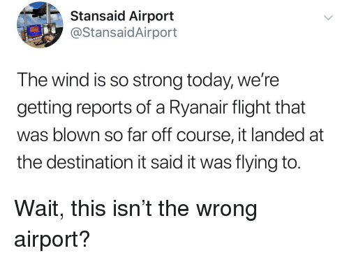 Flight, Today, and Strong: Stansaid Airport  @StansaidAirport  The wind is so strong today, we're  getting reports of a Ryanair flight that  was blown so far off course, it landed at  the destination it said it was flying to. Wait, this isn't the wrong airport?