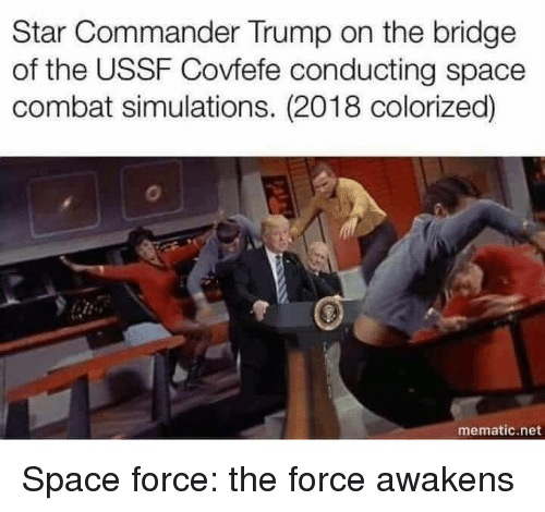 Space, Star, and Trump: Star Commander Trump on the bridge  of the USSF Covfefe conducting space  combat simulations. (2018 colorized)  mematic.net Space force: the force awakens