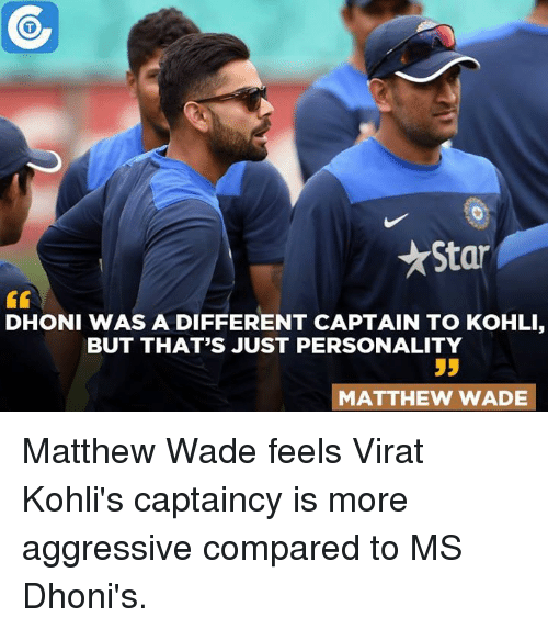 Memes, 🤖, and Dhoni: Star  DHONI WAS A DIFFERENT CAPTAIN TO KOHLI,  BUT THAT'S JUST PERSONALITY  55  MATTHEW WADE Matthew Wade feels Virat Kohli's captaincy is more aggressive compared to MS Dhoni's.