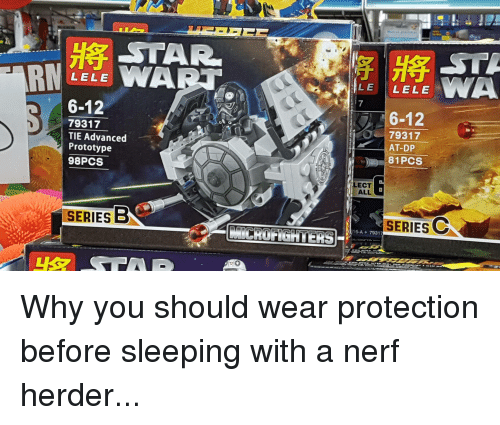 Funny, Star, and Sleeping: STAR  LELE  6-12  79317  TIE Advanced  Prototype  98PCS  SERIES B  LE  LELE  6-12  O 79317  AT-DP  81 PCS  LECT  ALL  SERIES C  6-A 79317 Why you should wear protection before sleeping with a nerf herder...