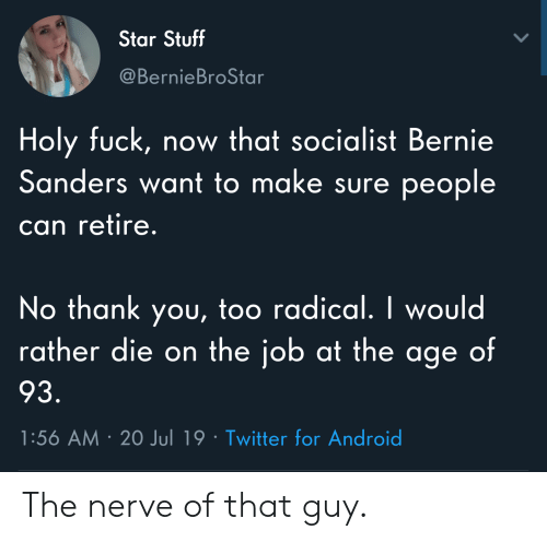 Android, Bernie Sanders, and Twitter: Star Stuff  @BernieBroStar  Holy fuck, now that socialist Bernie  Sanders want to make sure people  can retire.  No thank you, too radical. I would  rather die on the job at the age of  93.  1:56 AM 20 Jul 19 Twitter for Android The nerve of that guy.