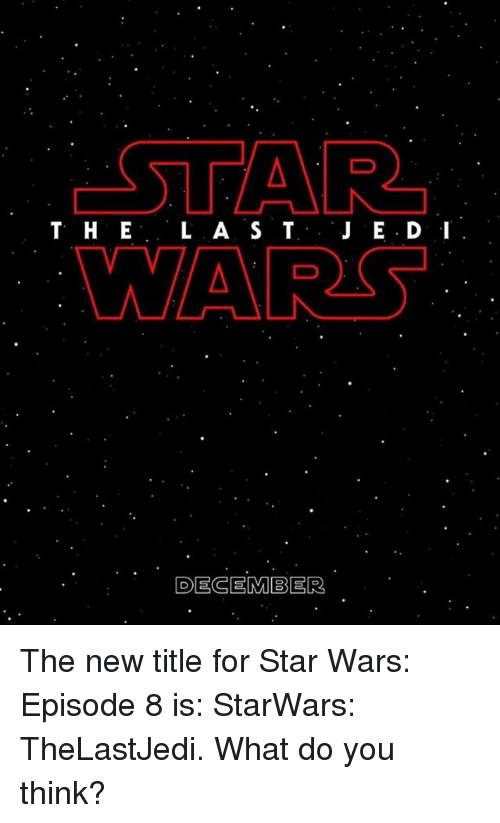 Memes, 🤖, and Star War: STAR  T H E  L A S T  DECEMBER The new title for Star Wars: Episode 8 is: StarWars: TheLastJedi. What do you think?