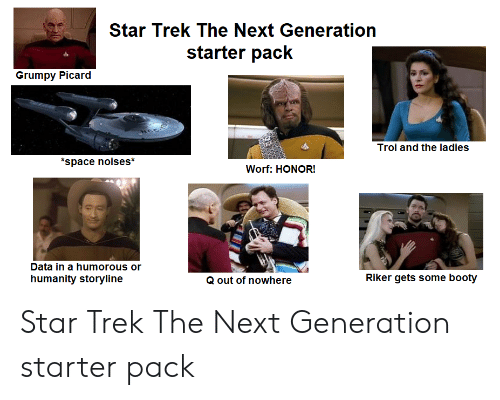 Booty, Star Trek, and Starter Packs: Star Trek The Next Generation  starter pack  Grumpy Picard  Troi and the ladies  space noises*  Worf: HONOR!  Data in a humorous or  Riker gets some booty  humanity storyline  Q out of nowhere Star Trek The Next Generation starter pack