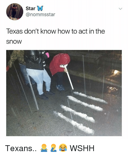 Memes, Wshh, and How To: Star W  @nommsstar  Texas don't know how to act in the  snow Texans.. 🤷‍♂️🤦‍♂️😂 WSHH