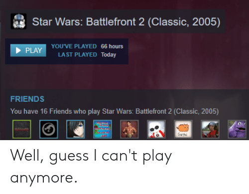 Friends, Star Wars, and Guess: Star Wars. Battlefront 2 Classic, 2005)  YOU'VE PLAYED 66 hours  LAST PLAYED Today  FRIENDS  You have 16 Friends who play Star Wars: Battlefront 2 (Classic, 2005) Well, guess I can't play anymore.