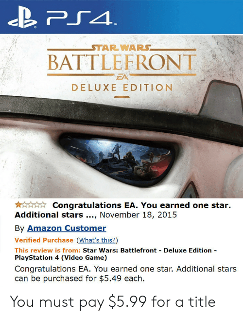 Amazon, PlayStation, and Star Wars: STAR WARS  BATTLEFRONT  EA  DELUXE EDITION  Congratulations EA. You earned one star.  Additional stars., November 18, 2015  By Amazon Customer  Verified Purchase (What's this?)  This review is from: Star Wars: Battlefront Deluxe Edition  PlayStation 4 (Video Game)  Congratulations EA. You earned one star. Additional stars  can be purchased for $5.49 each. You must pay $5.99 for a title