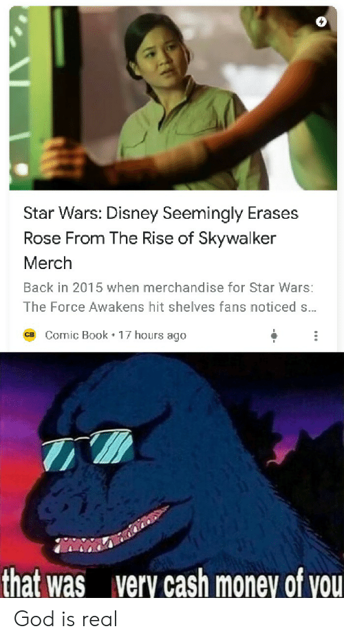 Disney, God, and Money: Star Wars: Disney Seemingly Erases  Rose From The Rise of Skywalker  Merch  Back in 2015 when merchandise for Star Wars:  The Force Awakens hit shelves fans noticed s...  Comic Book 17 hours ago  CB  that was  very cash money of you God is real