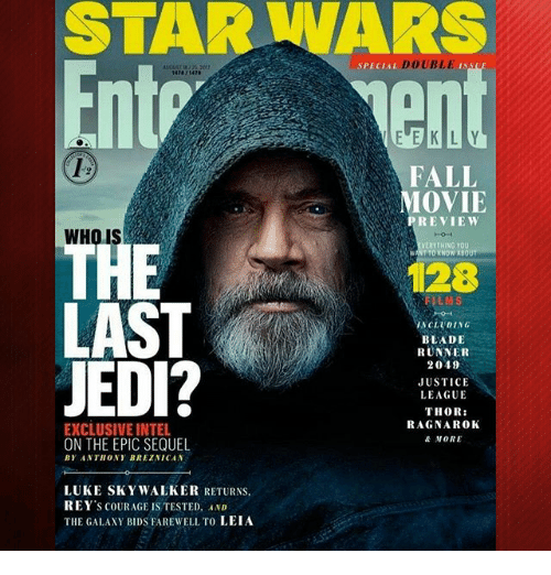 Blade, Fall, and Jedi: STAR WARS  Entr  PECIAL DOUBLE ISSU  O1  FALL  MOVIE  PREVIEW  WHO IS  ERYTHING YOU  HE  LAST  JEDI?  WANT TO YNOW ABOUT  128  FILMS  NCLUDING  BLADE  RUNVER  2049  JUSTICE  LEAGUE  THOR:  RAGNAROK  A NORE  EXCLUSIVE INTEL  ON THE EPIC SEQUEL  BY ANTHONY BREZNICAN  LUKE SKYWALKER RETURNS  REY'S COURAGE IS TESTED. AND  THE GALAXY BIDS FAREWELL TO LEIA