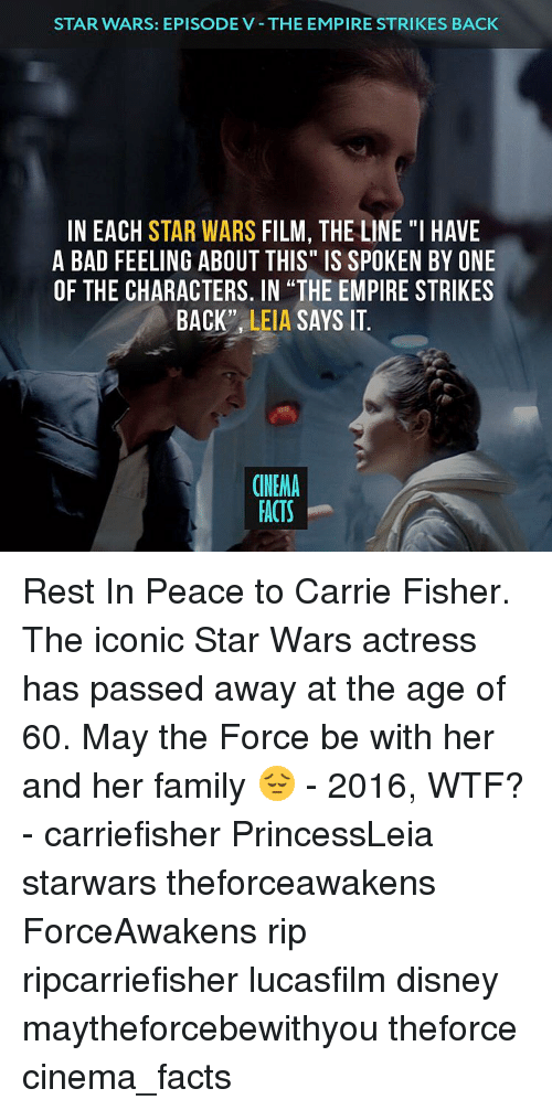 """Carrie Fisher, Disney, and Empire: STAR WARS: EPISODE V THE EMPIRE STRIKES BACK  IN EACH STAR WARS  FILM, THE LINE """"I HAVE  A BAD FEELING ABOUT THIS"""" IS SPOKEN BY ONE  OF THE CHARACTERS. IN THE EMPIRE STRIKES  BACK''  LEIA  SAYS IT  CINEMA  FACTS Rest In Peace to Carrie Fisher. The iconic Star Wars actress has passed away at the age of 60. May the Force be with her and her family 😔 - 2016, WTF? - carriefisher PrincessLeia starwars theforceawakens ForceAwakens rip ripcarriefisher lucasfilm disney maytheforcebewithyou theforce cinema_facts"""
