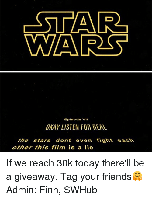 Finn, Memes, and 🤖: -STAR  WARS  Episode VII  UKAY LISTEN FOR REAL  the stars dont even fight each  other this film is a lie If we reach 30k today there'll be a giveaway. Tag your friends🤗 Admin: Finn, SWHub