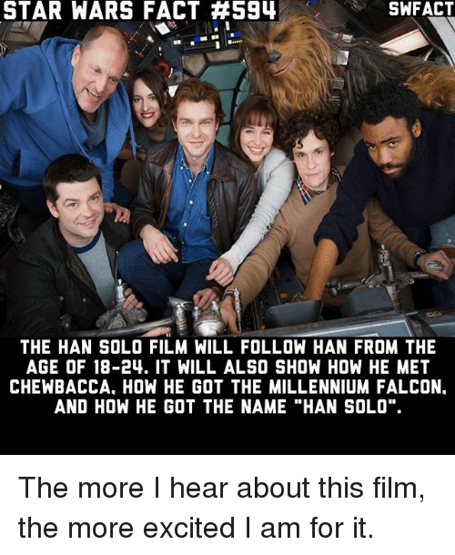 """Memes, 🤖, and Falcon: STAR WARS FACT #594  THE HAN SOLO FILM WILL FOLLOW HAN FROM THE  AGE OF 18-24. IT WILL ALSO SHOW HOW HE MET  CHEWBACCA. HOW HE GOT THE MILLENNIUM FALCON.  AND HOW HE GOT THE NAME """"HAN SOLO"""". The more I hear about this film, the more excited I am for it."""