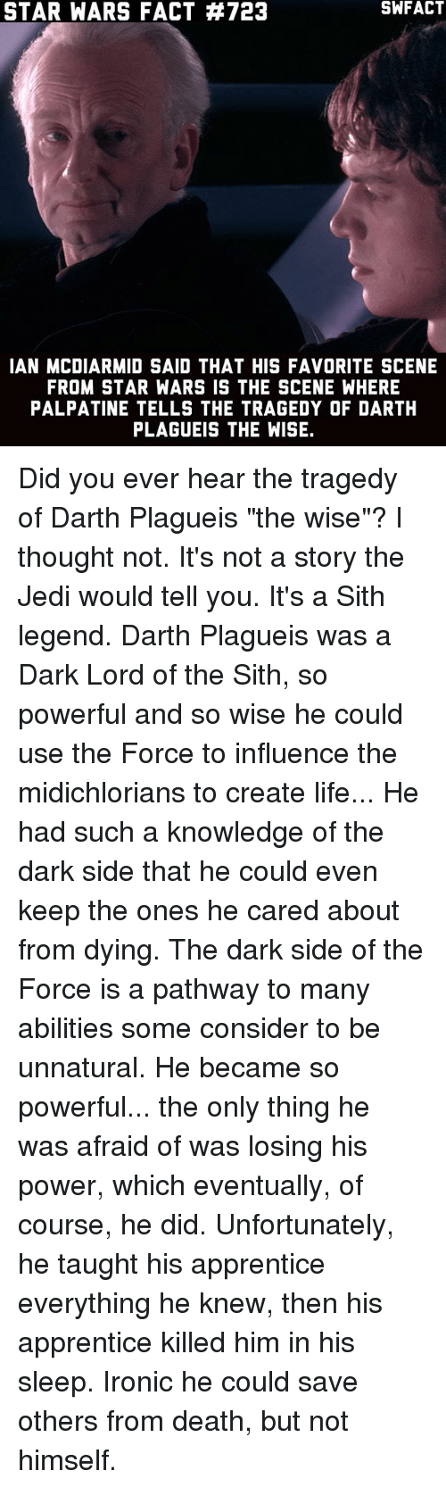 """Ironic, Jedi, and Life: STAR WARS FACT #723  IAN MCDIARMID SAID THAT HIS FAVORITE SCENE  FROM STAR WARS IS THE SCENE WHERE  PALPATINE TELLS THE TRAGEDY OF DARTH  PLAGUEIS THE WISE. Did you ever hear the tragedy of Darth Plagueis """"the wise""""? I thought not. It's not a story the Jedi would tell you. It's a Sith legend. Darth Plagueis was a Dark Lord of the Sith, so powerful and so wise he could use the Force to influence the midichlorians to create life... He had such a knowledge of the dark side that he could even keep the ones he cared about from dying. The dark side of the Force is a pathway to many abilities some consider to be unnatural. He became so powerful... the only thing he was afraid of was losing his power, which eventually, of course, he did. Unfortunately, he taught his apprentice everything he knew, then his apprentice killed him in his sleep. Ironic he could save others from death, but not himself."""