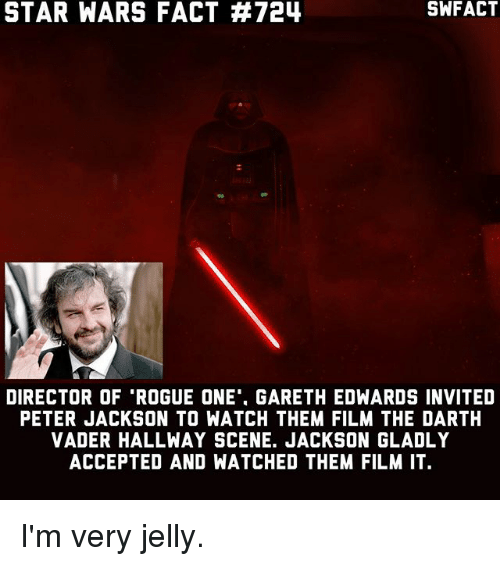 """Darth Vader, Memes, and Star Wars: STAR WARS FACT 724  DIRECTOR OF """"ROGUE ONE'. GARETH EDWARDS INVITED  PETER JACKSON TO WATCH THEM FILM THE DARTH  VADER HALLWAY SCENE. JACKSON GLADLY  ACCEPTED AND WATCHED THEM FILM IT I'm very jelly."""