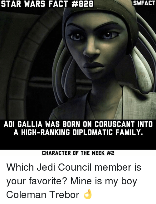 Family, Jedi, and Memes: STAR WARS FACT #828  ADI GALLIA WAS BORN ON CORUSCANT INTO  A HIGH-RANKING DIPLOMATIC FAMILY.  CHARACTER OF THE WEEK Which Jedi Council member is your favorite? Mine is my boy Coleman Trebor 👌