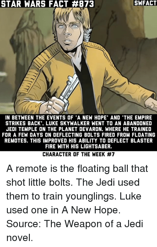 Empire, Fire, and Jedi: STAR WARS FACT #873  SWFACT  IN BETWEEN THE EVENTS OF 'A NEW HOPE' AND 'THE EMPIRE  STRIKES BACK'. LUKE SKYWALKER WENT TO AN ABANDONED  JEDI TEMPLE ON THE PLANET DEVARON, WHERE HE TRAINED  FOR A FEW DAYS ON DEFLECTING BOLTS FIRED FROM FLOATING  REMOTES. THIS IMPROVED HIS ABILITY TO DEFLECT BLASTER  FIRE WITH HIS LIGHTSABER.  CHARACTER OF THE WEEK A remote is the floating ball that shot little bolts. The Jedi used them to train younglings. Luke used one in A New Hope. Source: The Weapon of a Jedi novel.