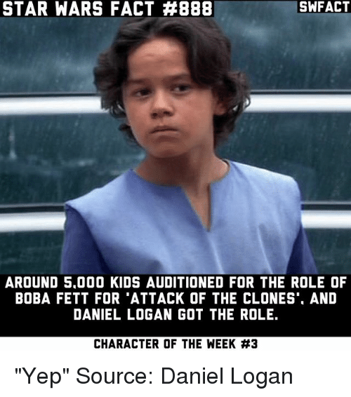 """Memes, Star Wars, and Kids: STAR WARS FACT #888  SWFACT  AROUND 5.000 KIDS AUDITIONED FOR THE ROLE OF  BOBA FETT FOR 'ATTACK OF THE CLONES'. AND  DANIEL LOGAN GOT THE ROLE.  CHARACTER OF THE WEEK """"Yep"""" Source: Daniel Logan"""