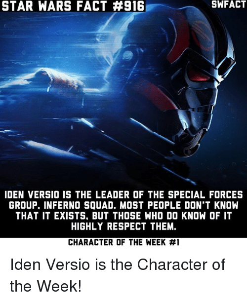 Memes, Respect, and Squad: STAR WARS FACT #916  SWFACT  IDEN VERSIO IS THE LEADER OF THE SPECIAL FORCES  GROUP. INFERNO SQUAD. MOST PEOPLE DON'T KNOW  THAT IT EXISTS, BUT THOSE WHO DO KNOW OF IT  HIGHLY RESPECT THEM.  CHARACTER OF THE WEEK Iden Versio is the Character of the Week!