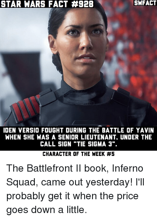 "Memes, Squad, and Star Wars: STAR WARS FACT #928  SWFACT  IDEN VERSIO FOUGHT DURING THE BATTLE OF YAVIN  WHEN SHE WAS A SENIOR LIEUTENANT, UNDER THE  CALL SIGN ""TIE SIGMA 3"".  CHARACTER OF THE WEEK The Battlefront II book, Inferno Squad, came out yesterday! I'll probably get it when the price goes down a little."