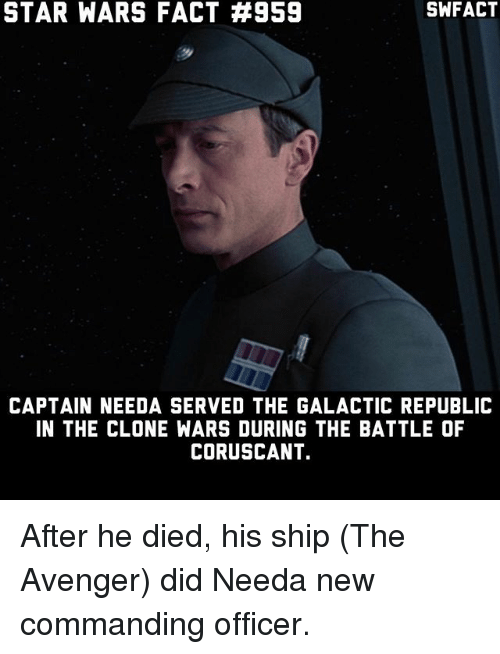 Memes, Star Wars, and Star: STAR WARS FACT #959  SWFACT  CAPTAIN NEEDA SERVED THE GALACTIC REPUBLIC  IN THE CLONE WARS DURING THE BATTLE OF  CORUSCANT. After he died, his ship (The Avenger) did Needa new commanding officer.