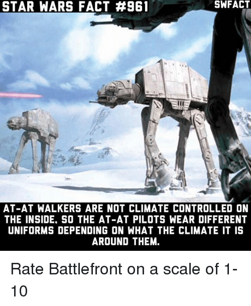 At-At, Memes, and Star Wars: STAR WARS FACT #961  SWFACT  la  AT-AT WALKERS ARE NOT CLIMATE CONTROLLED ON  THE INSIDE, SO THE AT-AT PILOTS WEAR DIFFERENT  UNIFORMS DEPENDING ON WHAT THE CLIMATE IT IS  AROUND THEM. Rate Battlefront on a scale of 1-10
