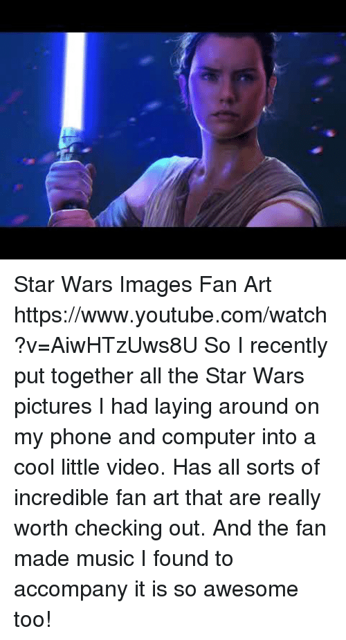 Music, Phone, and Star Wars: Star Wars Images  Fan Art https://www.youtube.com/watch?v=AiwHTzUws8U  So I recently put together all the Star Wars pictures I had laying around on my phone and computer into a cool little video. Has all sorts of incredible fan art that are really worth checking out. And the fan made music I found to accompany it is so awesome too!