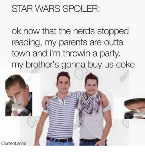 Dank, Parents, and Party: STAR WARS SPOILER:  ok now that the nerds stopped  reading, my parents are outta  town and i'm throwin a party  my brother's gonna buy us coke  Content.zone
