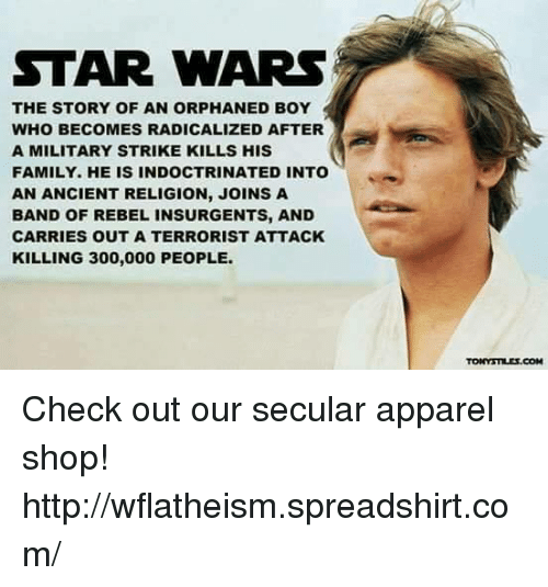 Family, Memes, and Shopping: STAR WARS  THE STORY OF AN ORPHANED BOY  WHO BECOMES RADICALIZED AFTER  A MILITARY STRIKE KILLS HIS  FAMILY. HE IS INDOCTRINATED INTO  AN ANCIENT RELIGION, JOINS A  BAND OF REBEL INSURGENTS, AND  CARRIES OUT A TERRORIST ATTACK  KILLING 300,000 PEOPLE.  TONNYSTILIS.COM Check out our secular apparel shop! http://wflatheism.spreadshirt.com/