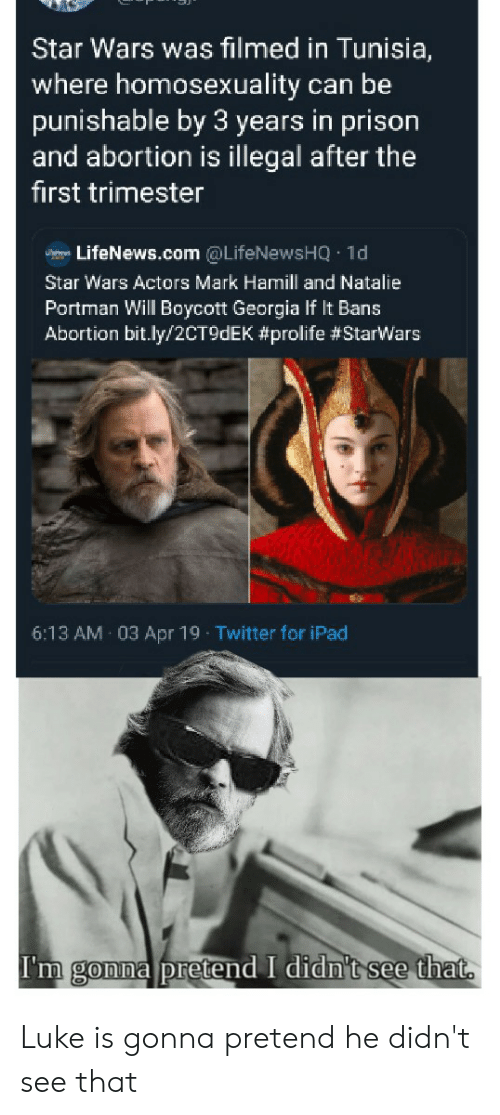 Funny, Ipad, and Mark Hamill: Star Wars was filmed in Tunisia,  where homosexuality can be  punishable by 3 years in prison  and abortion is illegal after the  first trimester  LifeNews.com @LifeNewsHQ 1d  Star Wars Actors Mark Hamill and Natalie  Portman Will Boycott Georgia If It Bans  Abortion bit.ly/2CT9dEK #prolife #Starwars  6:13 AM 03 Apr 19 Twitter for iPad  I'm gonna pretend I didn't see that Luke is gonna pretend he didn't see that