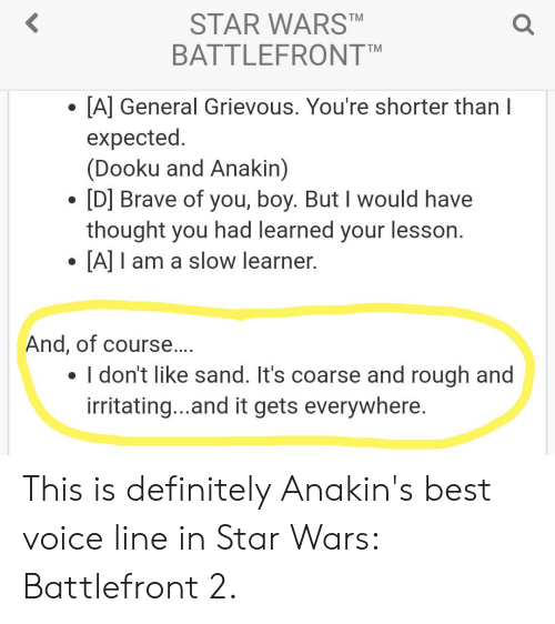 Definitely, Star Wars, and Best: STAR WARST  BATTLEFRONTM  [A] General Grievous. You're shorter than I  expected.  (Dooku and Anakin)  [D] Brave of you, boy. But I would have  thought you had learned your lesson.  [A] I am a slow learner.  And, of cours  . I don't like sand. It's coarse and rough and  irritating...and it gets everywhere. This is definitely Anakin's best voice line in Star Wars: Battlefront 2.