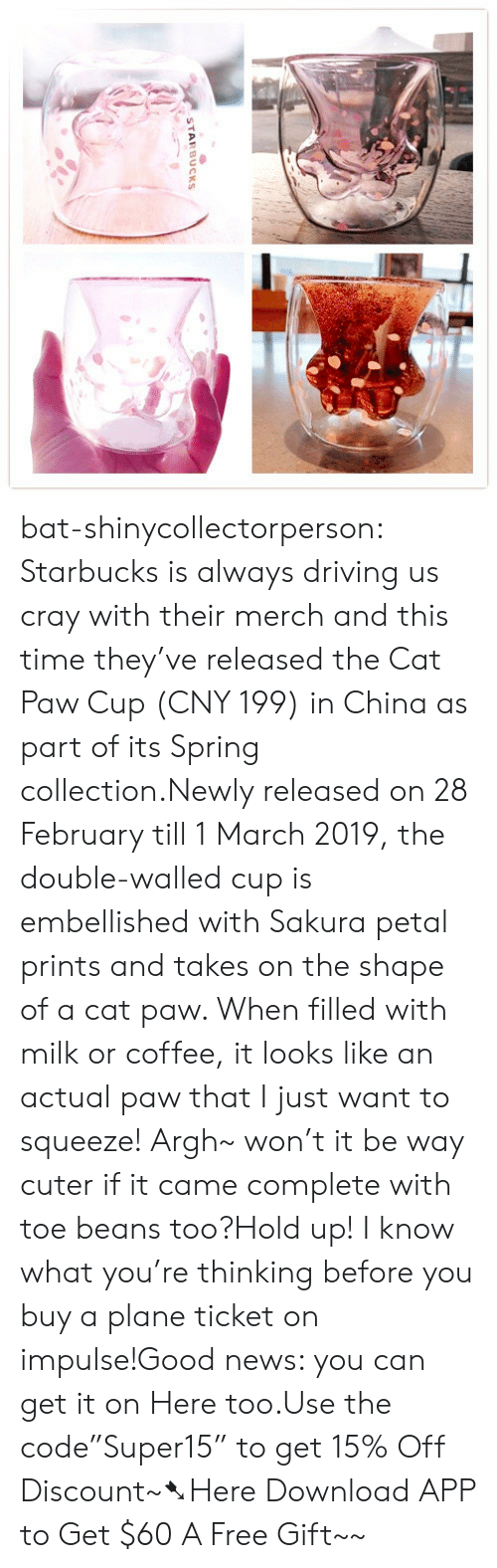 "Driving, News, and Starbucks: STARBUCKS bat-shinycollectorperson:  Starbucks is always driving us cray with their merch and this time they've released the Cat Paw Cup (CNY 199) in China as part of its Spring collection.Newly released on 28 February till 1 March 2019, the double-walled cup is embellished with Sakura petal prints and takes on the shape of a cat paw. When filled with milk or coffee, it looks like an actual paw that I just want to squeeze! Argh~ won't it be way cuter if it came complete with toe beans too?Hold up! I know what you're thinking before you buy a plane ticket on impulse!Good news: you can get it on Here too.Use the code""Super15"" to get 15% Off Discount~➷Here Download APP to Get $60  A Free Gift~~"