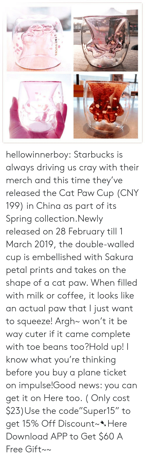 "Driving, News, and Starbucks: STARBUCKS hellowinnerboy:  Starbucks is always driving us cray with their merch and this time they've released the Cat Paw Cup (CNY 199) in China as part of its Spring collection.Newly released on 28 February till 1 March 2019, the double-walled cup is embellished with Sakura petal prints and takes on the shape of a cat paw. When filled with milk or coffee, it looks like an actual paw that I just want to squeeze! Argh~ won't it be way cuter if it came complete with toe beans too?Hold up! I know what you're thinking before you buy a plane ticket on impulse!Good news: you can get it on Here too. ( Only cost $23)Use the code""Super15"" to get 15% Off Discount~➷Here Download APP to Get $60  A Free Gift~~"