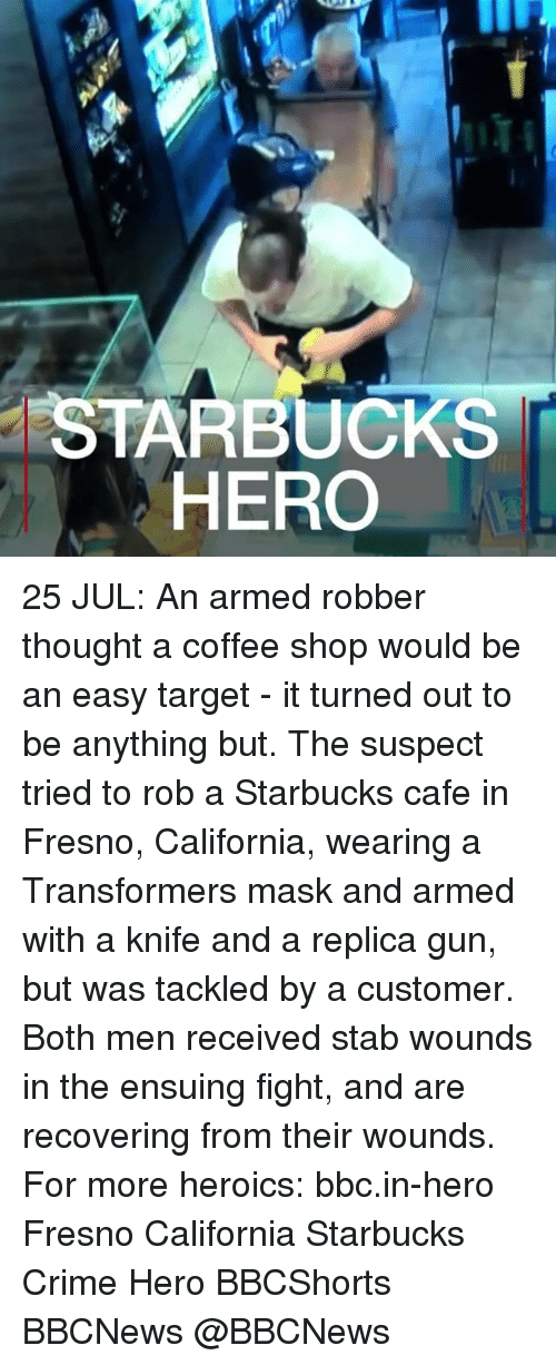 Crime, Memes, and Starbucks: STARBUCKS  HERO 25 JUL: An armed robber thought a coffee shop would be an easy target - it turned out to be anything but. The suspect tried to rob a Starbucks cafe in Fresno, California, wearing a Transformers mask and armed with a knife and a replica gun, but was tackled by a customer. Both men received stab wounds in the ensuing fight, and are recovering from their wounds. For more heroics: bbc.in-hero Fresno California Starbucks Crime Hero BBCShorts BBCNews @BBCNews