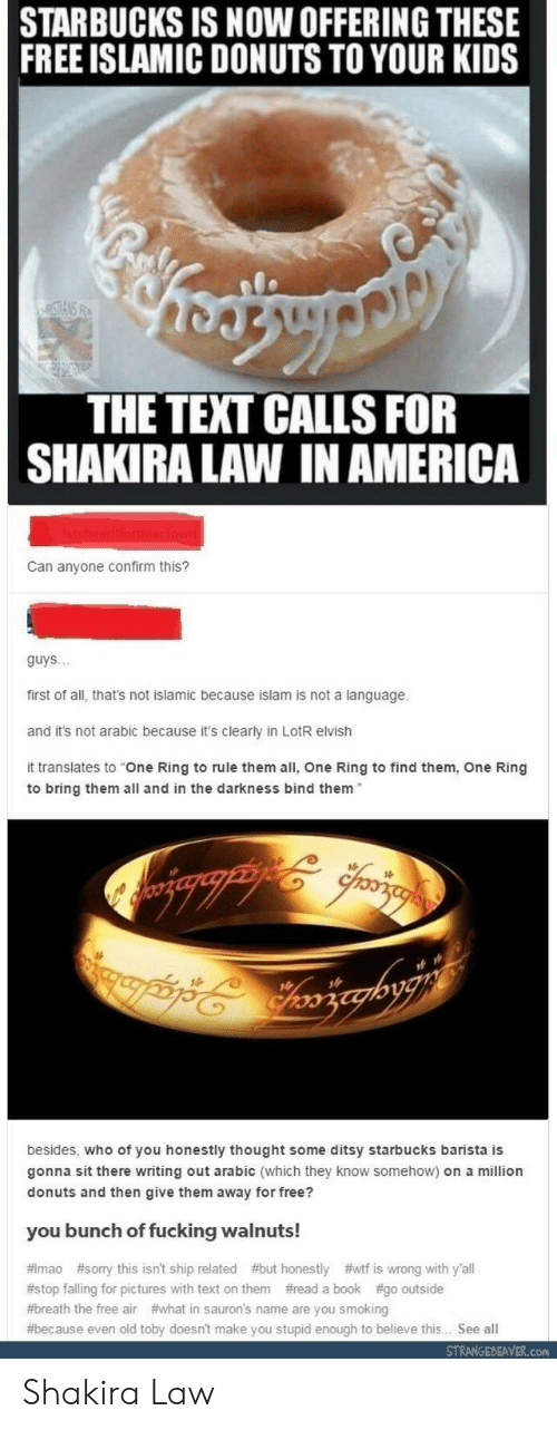"""America, Fucking, and Shakira: STARBUCKS IS NOW OFFERING THESE  FREE ISLAMIC DONUTS TO YOUR KIDS  THE TEXT CALLS FOR  SHAKIRA LAW IN AMERICA  Can anyone confirm this?  guys..  first of all, that's not islamic because islam is not a language.  and it's not arabic because it's clearly in LotR elvish  it translates to """"One Ring to rule them all, One Ring to find them, One Ring  to bring them all and in the darkness bind them  besides, who of you honestly thought some ditsy starbucks barista is  gonna sit there writing out arabic (which they know somehow) on a million  donuts and then give them away for free?  you bunch of fucking walnuts!  # mao #sorry this isn't ship related #but honestly #wtf is wrong with y'all  #stop falling for pictures with text on them #read a book #go outside  #breath the free air #what in sauron's name are you smoking  #because even old toby doesn't make you stupid enough to believe this. See all  STRANGEBEAVER.con Shakira Law"""