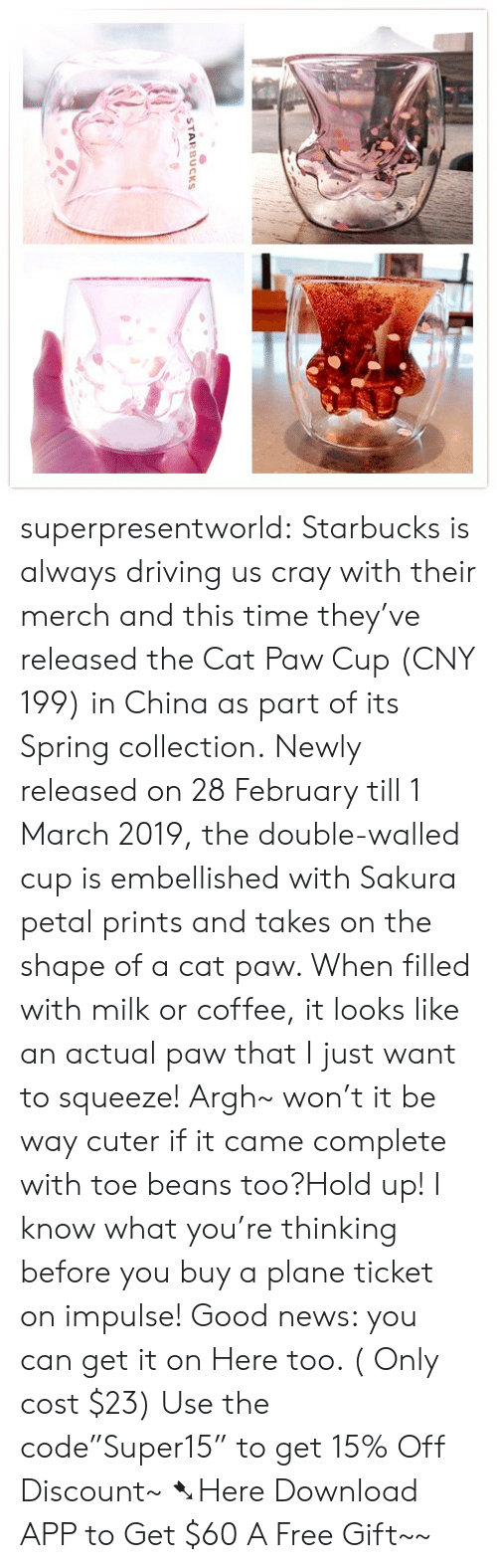 "Driving, News, and Starbucks: STARBUCKS superpresentworld: Starbucks is always driving us cray with their merch and this time they've released the Cat Paw Cup (CNY 199) in China as part of its Spring collection. Newly released on 28 February till 1 March 2019, the double-walled cup is embellished with Sakura petal prints and takes on the shape of a cat paw. When filled with milk or coffee, it looks like an actual paw that I just want to squeeze! Argh~ won't it be way cuter if it came complete with toe beans too?Hold up! I know what you're thinking before you buy a plane ticket on impulse! Good news: you can get it on Here too. ( Only cost $23) Use the code""Super15"" to get 15% Off Discount~ ➷Here Download APP to Get $60  A Free Gift~~"