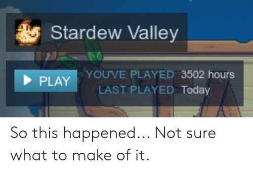 Today, Play, and Make: Stardew Valley  YOUVE PLAYED 3502 hours  LAST PLAYED Today  PLAY So this happened... Not sure what to make of it.