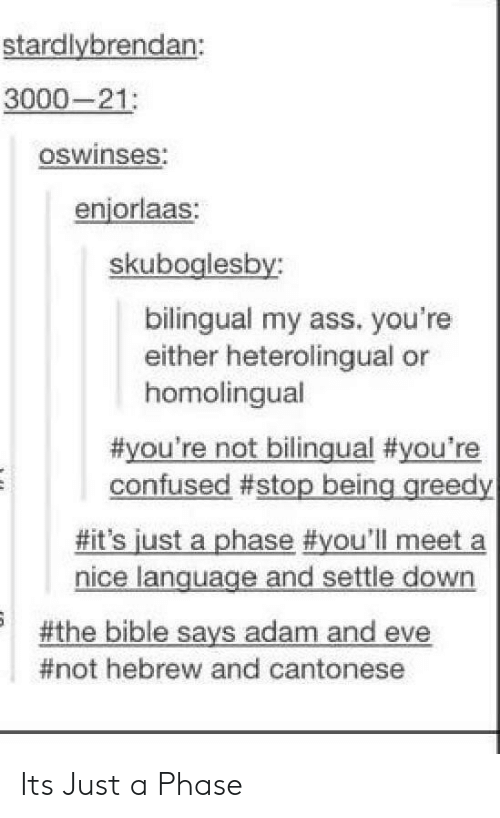 Adam and Eve, Ass, and Confused: stardlybrendan:  3000-21  oswinses  enjorlaas:  skuboglesby  bilingual my ass. you're  either heterolingual or  homolingual  #you're not bilingual #you're  confused #stop being greedy  #it's just a phase #you'll meet a  nice language and settle down  -the bible says adam and eve  #not hebrew and cantonese Its Just a Phase