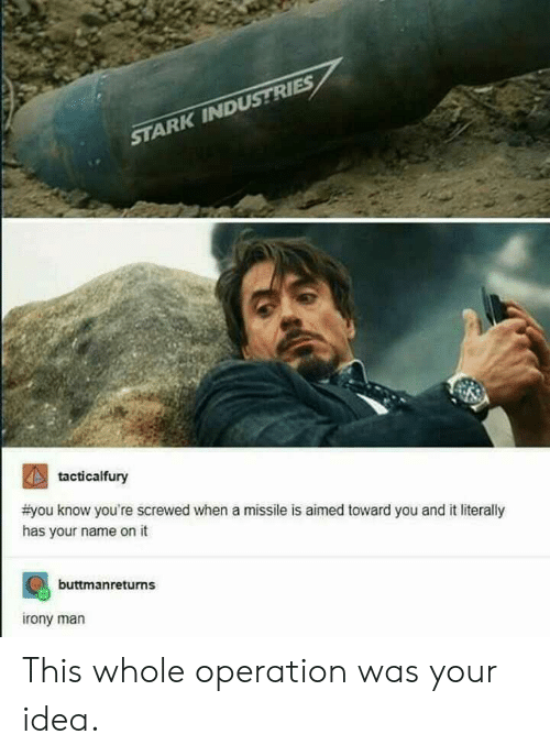 Idea, Man, and Name: STARK INDUSTRIES  2  #you know you're screwed when a missile is aimed toward you and it literally  has your name on it  tacticalfury  buttmanreturns  rony man This whole operation was your idea.