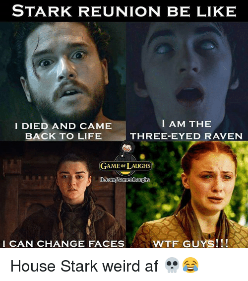Af, Be Like, and Life: STARK REUNION BE LIKE  I DIED AND CAME  BACK TO LIFE  I AM THE  THREE-EYED RAVEN  GAME 이 AUGHS)  I CAN CHANGE FACES  WTF GUYS!!! House Stark weird af 💀😂