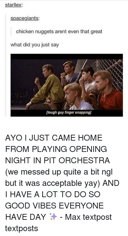 Memes, Fingering, and Chicken: starllex  space giants:  chicken nuggets arent even that great  what did you just say  [tough guy finger snappingj AYO I JUST CAME HOME FROM PLAYING OPENING NIGHT IN PIT ORCHESTRA (we messed up quite a bit ngl but it was acceptable yay) AND I HAVE A LOT TO DO SO GOOD VIBES EVERYONE HAVE DAY ✨ - Max textpost textposts