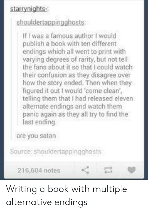 Book, Watch, and Satan: starrynights  shouldertappingghosts  If I was a famous author I would  publish a book with ten different  endings which all went to print with  varying degrees of rarity, but not tell  the fans about it so that I could watclh  their confusion as they disagree over  how the story ended. Then when they  figured it out I would come clean  telling them that I had released eleven  alternate endings and watch thenm  panic again as they all try to find the  last  ending  are you satan  Source, shouldertappingghosts  216,604 notes Writing a book with multiple alternative endings