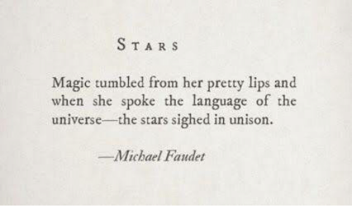 Magic, Michael, and Stars: STARS  Magic tumbled from her pretty lips and  when she spoke the language of the  universe- the stars sighed in unison  -Michael Fandet