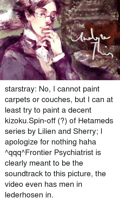 Target, Tumblr, and youtube.com: starstray:  No, I cannot paint carpets or couches, but I can at least try to paint a decent kizoku.Spin-off (?) of Hetameds series by Lilien and Sherry; I apologize for nothing haha ^qqq^Frontier Psychiatrist is clearly meant to be the soundtrack to this picture, the video even has men in lederhosen in.