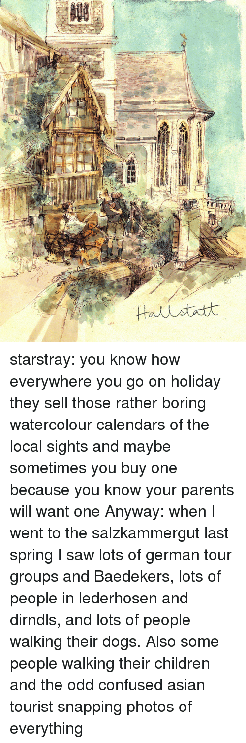 Asian, Children, and Confused: starstray:  you know how everywhere you go on holiday they sell those rather boring watercolour calendars of the local sights and maybe sometimes you buy one because you know your parents will want one Anyway: when I went to the salzkammergut last spring I saw lots of german tour groups and Baedekers, lots of people in lederhosen and dirndls, and lots of people walking their dogs. Also some people walking their children and the odd confused asian tourist snapping photos of everything