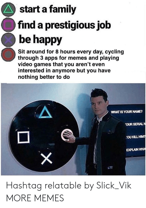 Dank, Family, and Memes: start a family  find a prestigious job  be happy  Sit around for 8 hours every day, cycling  through 3 apps for memes and playing  video games that you aren't even  interested in anymore but you have  nothing better to do  WHAT IS YOUR NAME?  OUR SERIALN  OU KILL HIM  EXPLAIN WHA Hashtag relatable by Slick_Vik MORE MEMES