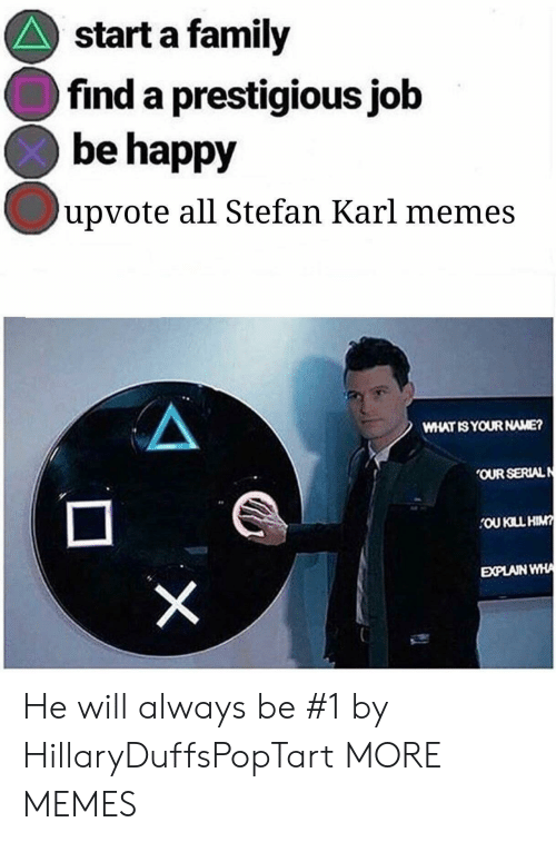 Dank, Family, and Memes: start a family  find a prestigious job  be happy  upvote all Stefan Karl memes  WHAT ISYOUR NAME?  OUR SERIALN  EXPLAIN  WHA He will always be #1 by HillaryDuffsPopTart MORE MEMES