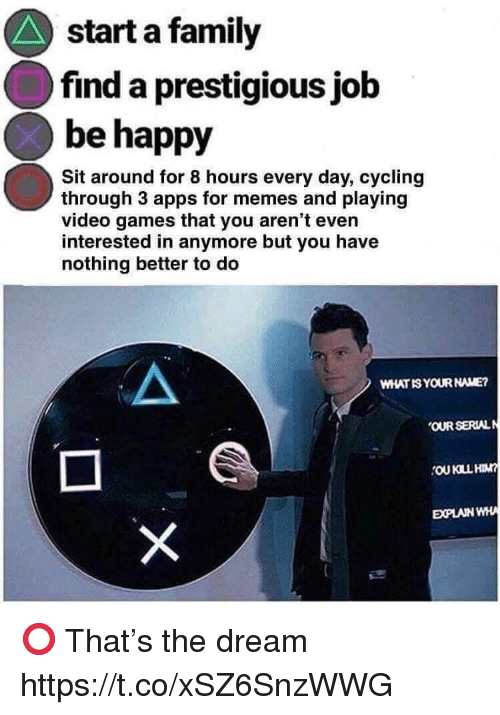 Family, Memes, and Video Games: start a family  find a prestigious jolb  be happy  Sit around for 8 hours every day, cycling  through 3 apps for memes and playing  video games that you aren't even  interested in anymore but you have  nothing better to deo  WHAT IS YOUR NAME?  OUR SERIAL  EXPLAINWHA ⭕️ That's the dream https://t.co/xSZ6SnzWWG