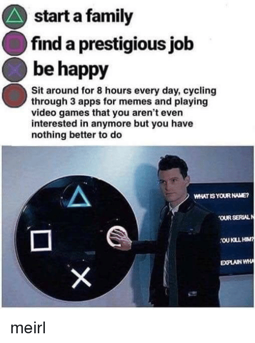 Family, Memes, and Video Games: start a family  find a prestigious jolb  be happy  Sit around for 8 hours every day, cycling  through 3 apps for memes and playing  video games that you aren't even  interested in anymore but you have  nothing better to do  WHAT IS YOUR NAME  OUR SERLAL  EXPLAIN WH meirl